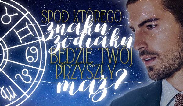 Spod którego znaku zodiaku będzie Twój przyszły mąż?