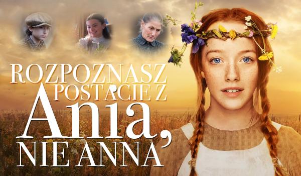 Czy jesteś w stanie rozpoznać wszystkie postacie z serialu Anne?