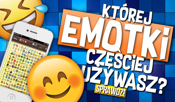 Której emotki częściej używasz?