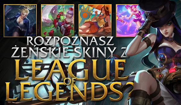 Czy rozpoznasz żeńskie skiny z League of Legends?
