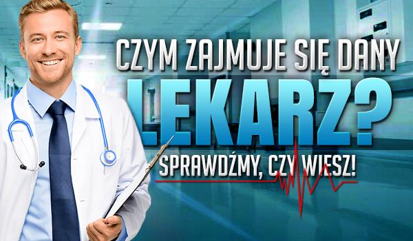 Czy wiesz, czym zajmuje się dany lekarz?