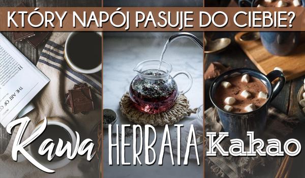 Który napój do Ciebie pasuje: kawa, herbata czy kakao?