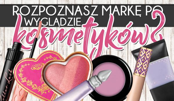 Czy rozpoznasz markę po wyglądzie kosmetyków?