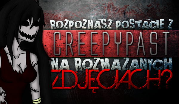 Czy rozpoznasz postacie z Creepypast na rozmazanych zdjęciach?