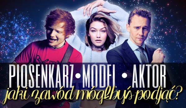 Aktor, model czy piosenkarz – jaki zawód mógłbyś podjąć?