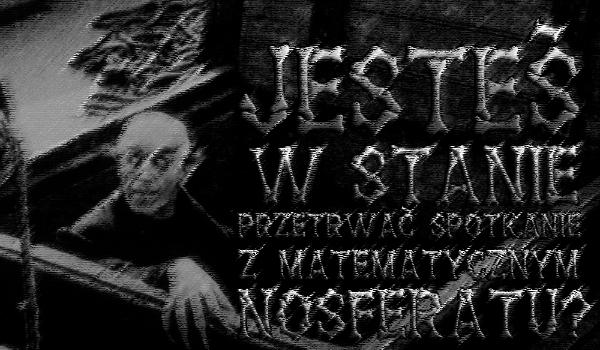 Czy jesteś w stanie przetrwać spotkanie z Matematycznym Nosferatu?