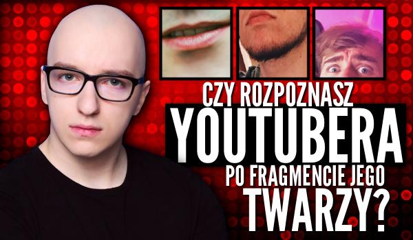 Rozpoznasz YouTubera po fragmencie jego twarzy?