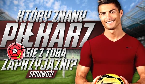 Który znany piłkarz się z Tobą zaprzyjaźni?