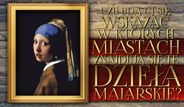 Czy uda Ci się wskazać, w których miastach znajdują się te znane dzieła malarskie?