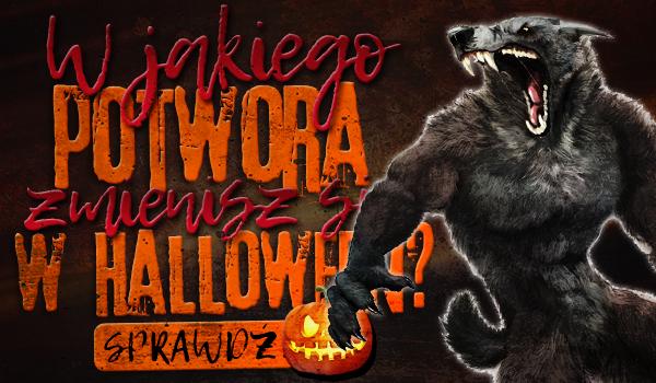 W jakiego potwora zmienisz się w Halloween?