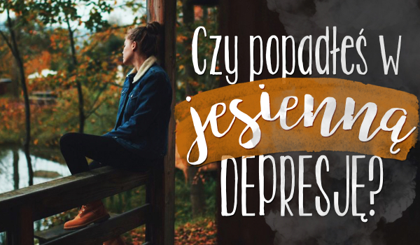Czy popadłeś w jesienną depresję?