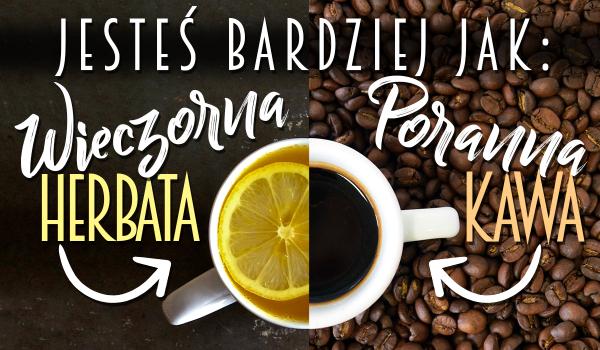 Jesteś jak poranna kawa, czy wieczorna herbata?