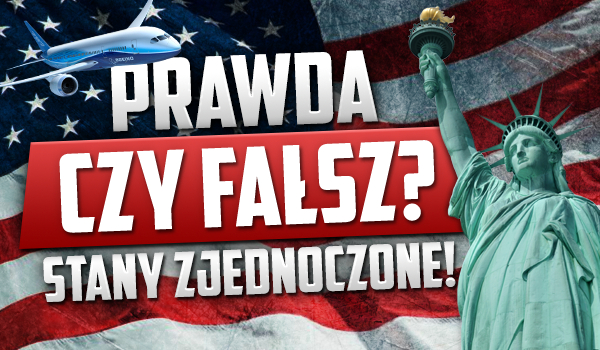 Prawda czy fałsz? – Stany Zjednoczone Ameryki!