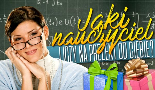 Jaki nauczyciel liczy na prezent od Ciebie?