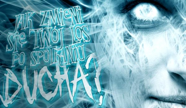 Jak zmieni się Twój los po spotkaniu ducha?