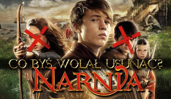 Co byś wolał usunąć? – Narnia!