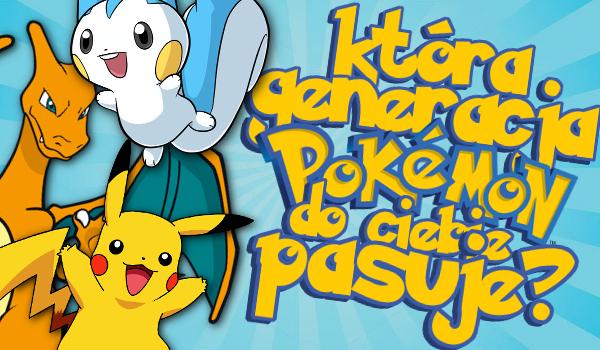 Która generacja pokemonów najbardziej do Ciebie pasuje?
