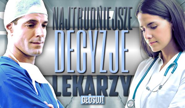 Najtrudniejsze decyzje lekarzy – głosowanie!