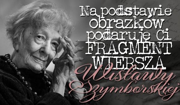 Na podstawie wybranych obrazków podaruję Ci fragment wiersza Wisławy Szymborskiej!