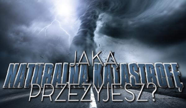 Jaką naturalną katastrofę przeżyjesz?