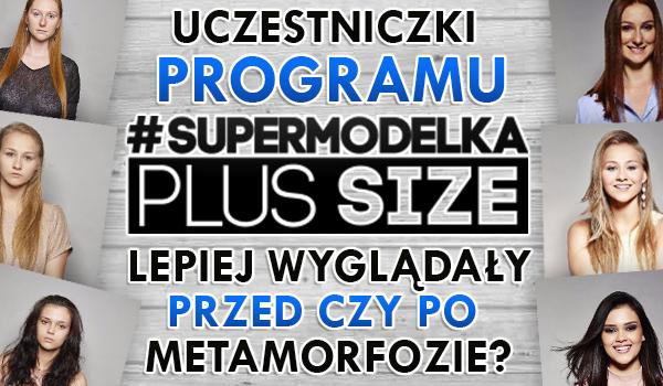 """Uczestniczki programu """"Supermodelka Plus Size"""" lepiej wyglądały przed czy po metamorfozie?"""