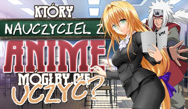 Jaki nauczyciel z anime mógłby Cię uczyć?