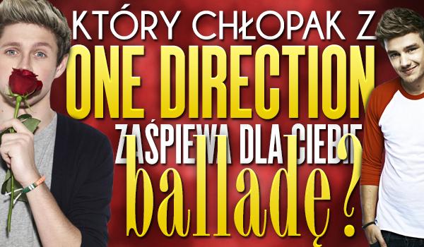 """Który chłopak z """"One Direction"""" zaśpiewa dla Ciebie balladę?"""