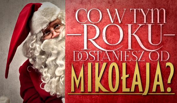 Co w tym roku dostaniesz od Świętego Mikołaja?