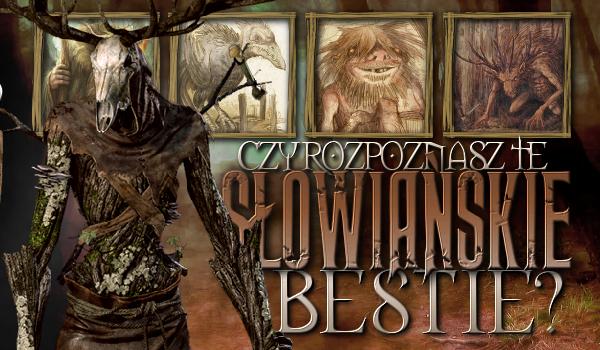 Czy rozpoznasz te słowiańskie bestie?