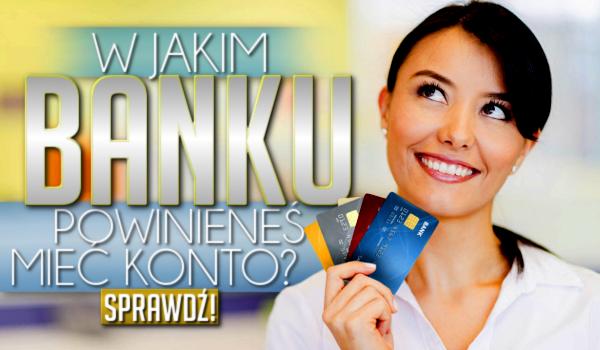W jakim banku powinieneś mieć konto?