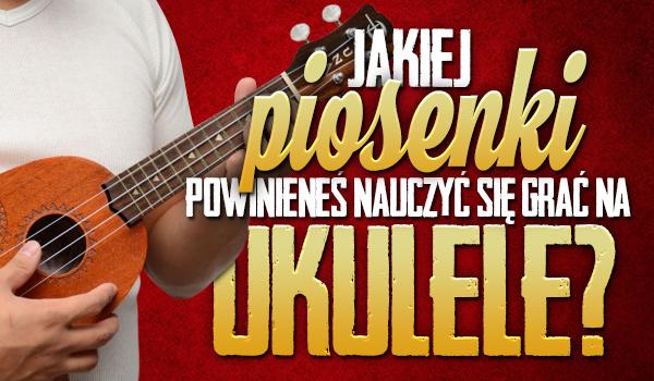 Jakiej piosenki powinieneś nauczyć się grać na ukulele?