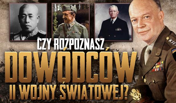 Czy rozpoznasz dowódców II Wojny Światowej?