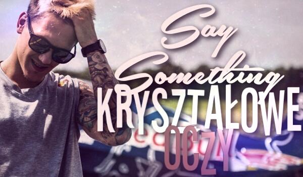 Say Something – Kryształowe Oczy