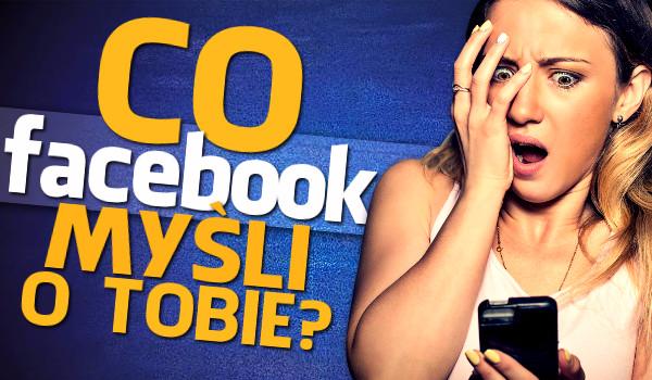Co Facebook myśli o Tobie?