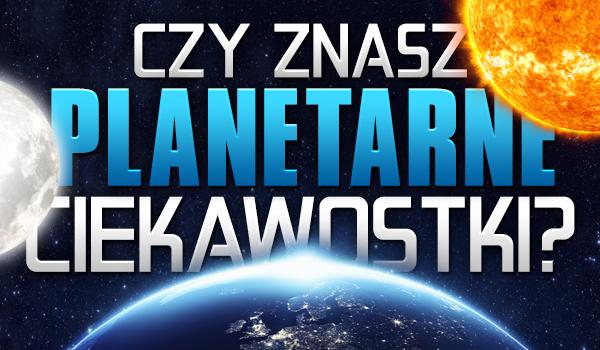 Czy znasz planetarne ciekawostki?