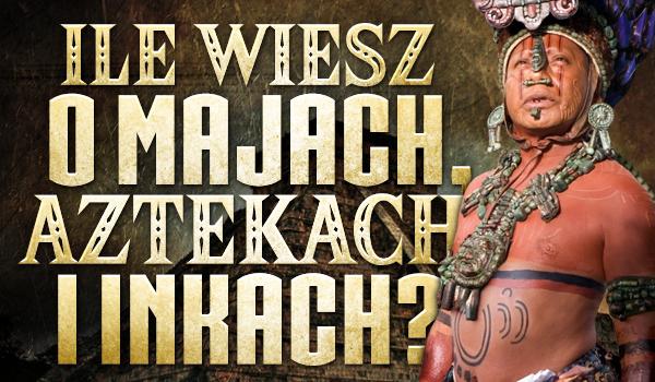 Ile wiesz o Majach, Aztekach i Inkach? Sprawdź!