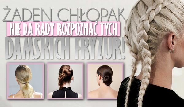 Żaden chłopak nie da rady rozpoznać tych damskich fryzur!