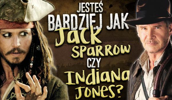 Jesteś bardziej jak Jack Sparrow czy jak Indiana Jones?