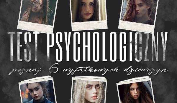 Test psychologiczny: Poznaj te 6 wyjątkowych dziewczyn!
