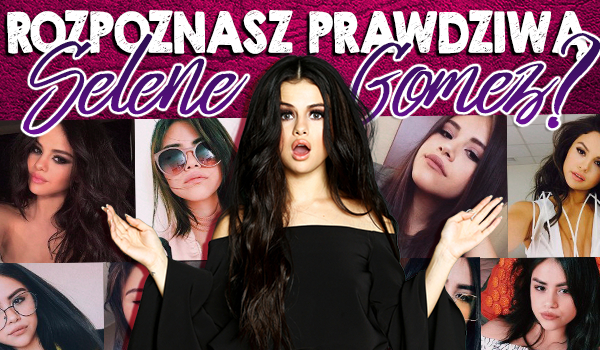 Rozpoznasz prawdziwą Selene Gomez?