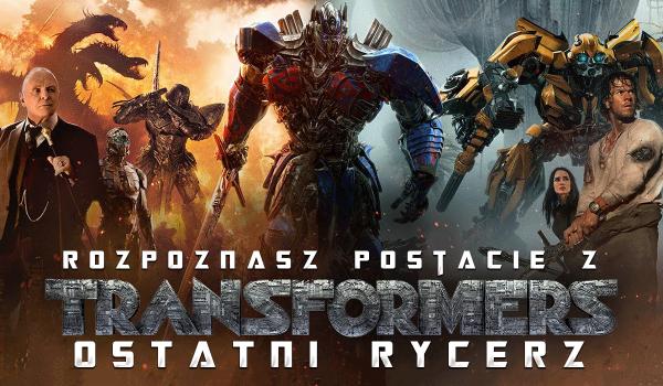 Czy rozpoznasz postacie z Transformers: Ostatni Rycerz?