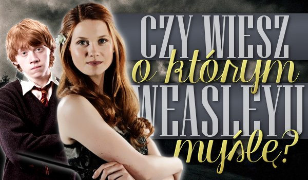 Zgadniesz, którego z Weasleyów mam na myśli?