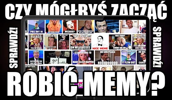 Czy mógłbyś zacząć robić memy?