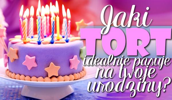 Jaki tort idealnie pasuje na Twoje urodziny?