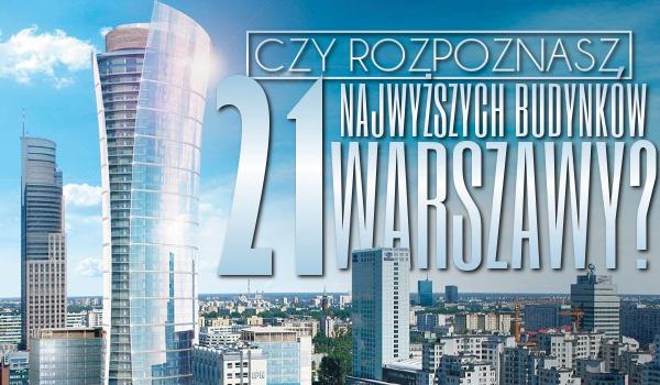 Czy rozpoznasz 21 najwyższych budynków Warszawy?