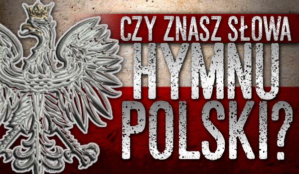 Czy znasz słowa hymnu Polski?
