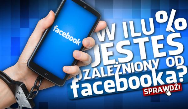 W ilu % jesteś uzależniony od Facebooka?