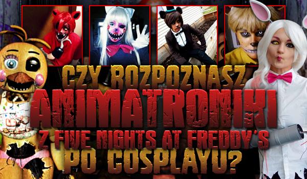 Czy rozpoznasz animatroniki z Five Nights at Freddy's po cosplayu?