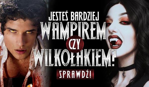 Jesteś bardziej wampirem czy wilkołakiem?