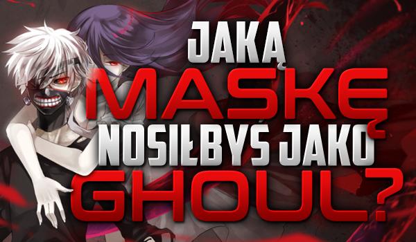 Jaką maskę nosiłbyś, gdybyś był ghoulem?